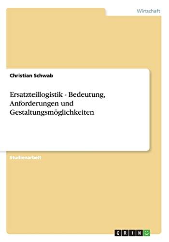 Ersatzteillogistik - Bedeutung, Anforderungen Und Gestaltungsmoglichkeiten: Christian Schwab