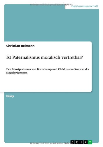 9783656264163: Ist Paternalismus moralisch vertretbar?: Der Prinzipialismus von Beauchamp und Childress im Kontext der Suizidpr�vention