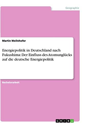 Energiepolitik in Deutschland Nach Fukushima: Der Einfluss Des Atomunglucks Auf Die Deutsche ...
