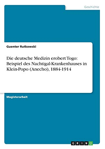 Die Deutsche Medizin Erobert Togo: Beispiel Des Nachtigal-Krankenhauses in Klein-Popo (Anecho), ...