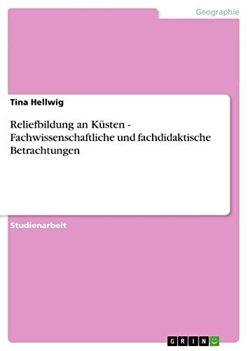 Reliefbildung an Kusten - Fachwissenschaftliche Und Fachdidaktische Betrachtungen: Tina Hellwig