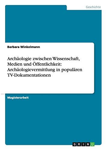 Archaologie Zwischen Wissenschaft, Medien Und Offentlichkeit: Archaologievermittlung in Popularen ...