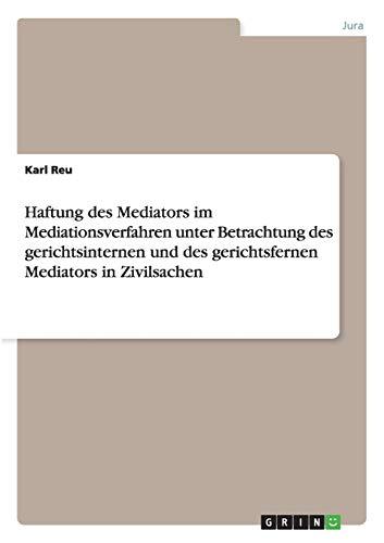 Haftung des Mediators im Mediationsverfahren unter Betrachtung des gerichtsinternen und des ...