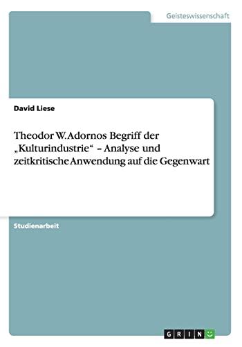 Theodor W. Adornos Begriff Der Kulturindustrie - Analyse Und Zeitkritische Anwendung Auf Die ...