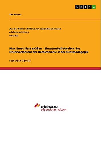 9783656334446: Max Ernst lässt grüßen - Einsatzmöglichkeiten des Druckverfahrens der Decalcomanie in der Kunstpädagogik