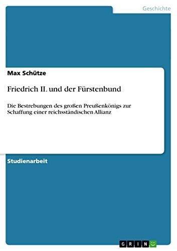 Friedrich II. und der Fürstenbund : Die Bestrebungen des großen Preußenkönigs zur Schaffung einer reichsständischen Allianz - Max Schütze