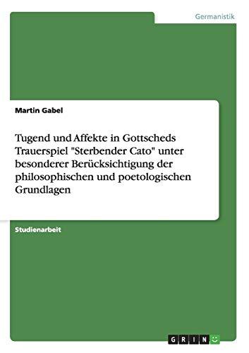 Tugend Und Affekte in Gottscheds Trauerspiel Sterbender Cato Unter Besonderer Berucksichtigung Der ...