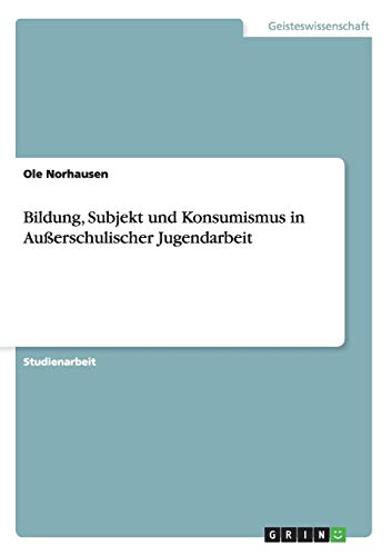 Bildung, Subjekt Und Konsumismus in Ausserschulischer Jugendarbeit: Ole Norhausen