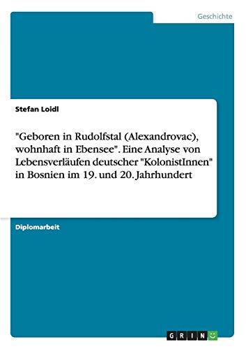 9783656380979: Geboren in Rudolfstal (Alexandrovac), Wohnhaft in Ebensee. Eine Analyse Von Lebensverlaufen Deutscher Kolonistinnen in Bosnien Im 19. Und 20. Jahr