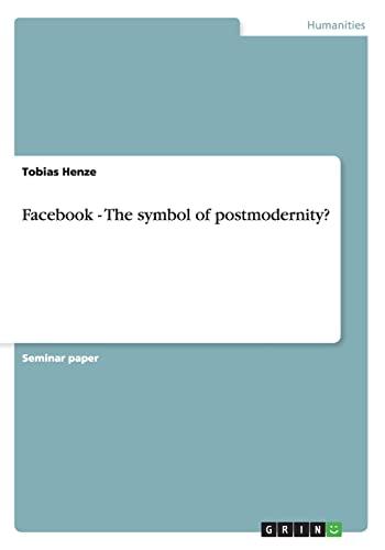Facebook - The Symbol of Postmodernity?: Tobias Henze