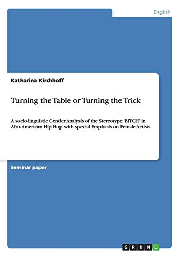 9783656395836: Turning the Table or Turning the Trick: A socio-linguistic Gender Analysis of the Stereotype 'BITCH' in Afro-American Hip Hop with special Emphasis on Female Artists