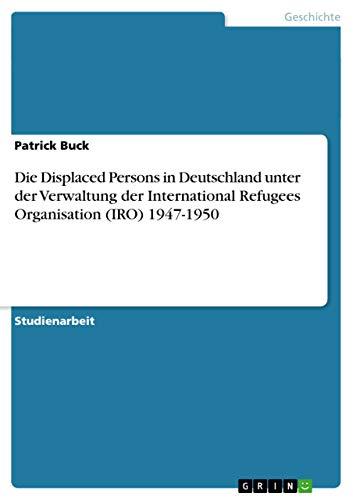 9783656419143: Die Displaced Persons in Deutschland Unter Der Verwaltung Der International Refugees Organisation (Iro) 1947-1950