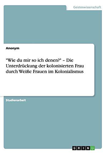 Wie Du Mir So Ich Denen? - Die Unterdruckung Der Kolonisierten Frau Durch Weisse Frauen Im ...
