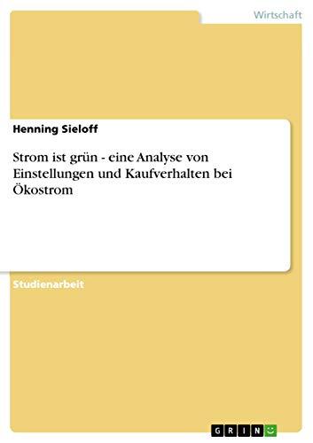 Strom Ist Grun - Eine Analyse Von Einstellungen Und Kaufverhalten Bei Okostrom: Henning Sieloff