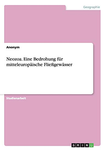 Neozoa. Eine Bedrohung Fur Mitteleuropaische Fliessgewasser
