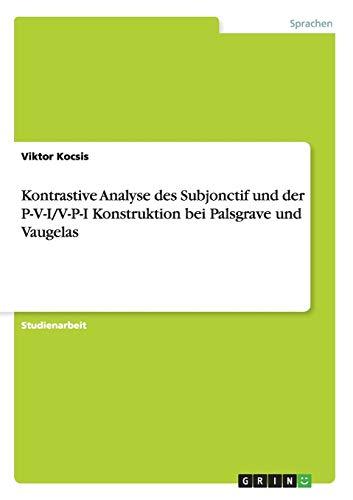 Kontrastive Analyse Des Subjonctif Und Der P-V-IV-P-I Konstruktion Bei Palsgrave Und Vaugelas: ...