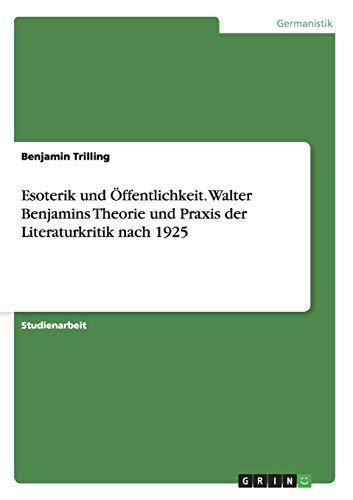 Esoterik Und Offentlichkeit. Walter Benjamins Theorie Und Praxis Der Literaturkritik Nach 1925: ...