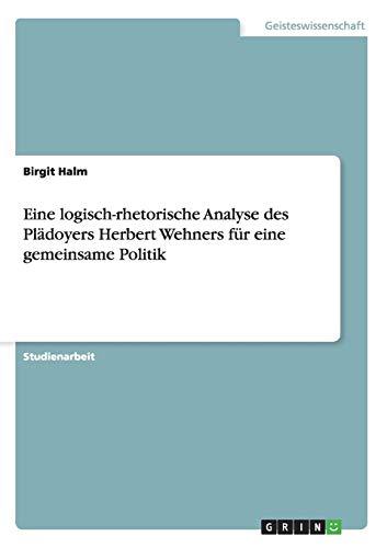 Eine Logisch-Rhetorische Analyse Des Pladoyers Herbert Wehners Fur Eine Gemeinsame Politik: Birgit ...