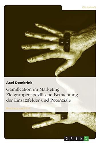 Gamification im Marketing. Zielgruppenspezifische Betrachtung der Einsatzfelder und Potenziale: ...