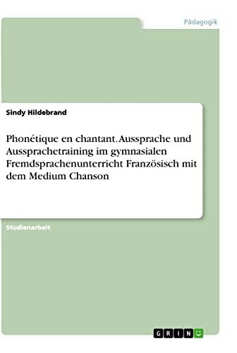 9783656497455: Phon�tique en chantant. Aussprache und Aussprachetraining im gymnasialen Fremdsprachenunterricht Franz�sisch mit dem Medium Chanson