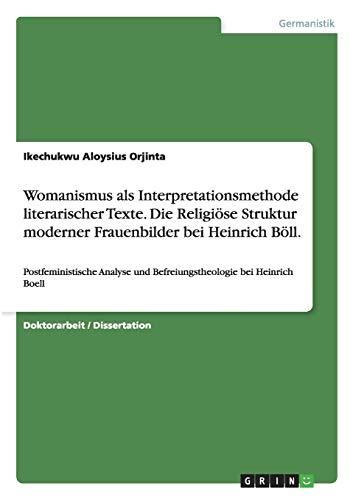 9783656516897: Womanismus als Interpretationsmethode literarischer Texte. Die Religi�se Struktur moderner Frauenbilder bei Heinrich B�ll: Postfeministische Analyse und Befreiungstheologie bei Heinrich Boell