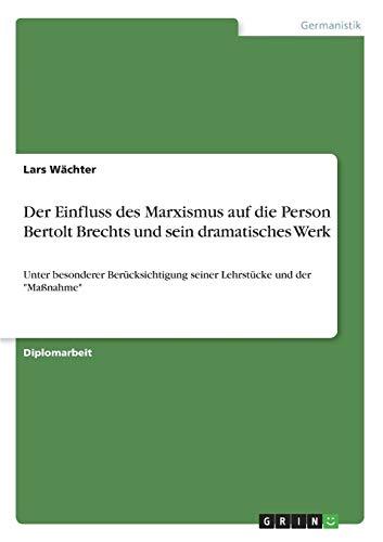 Die Entwicklung Bertolt Brechts Zum Marxisten Und Der Einfluss Des Marxismus Auf Sein Dramatisches ...