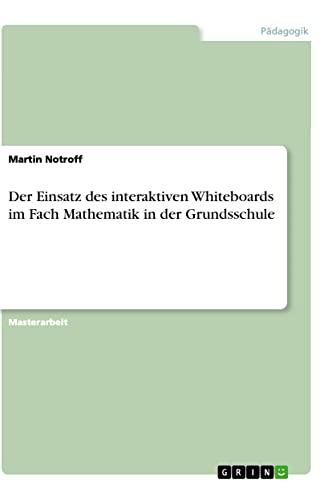 Der Einsatz Des Interaktiven Whiteboards Im Fach Mathematik in Der Grundsschule: Martin Notroff