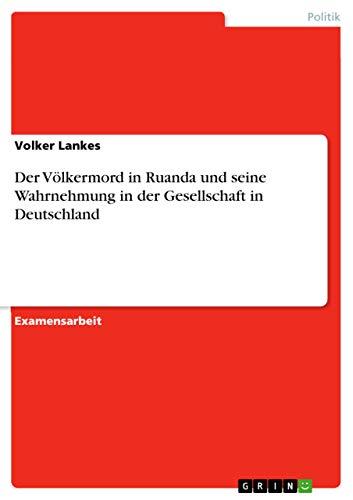 Der Volkermord in Ruanda Und Seine Wahrnehmung in Der Gesellschaft in Deutschland: Volker Lankes