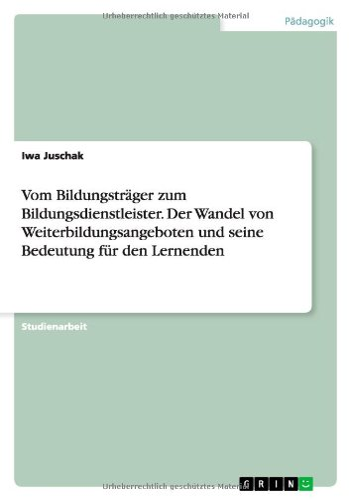 Vom Bildungstrager Zum Bildungsdienstleister. Der Wandel Von Weiterbildungsangeboten Und Seine ...