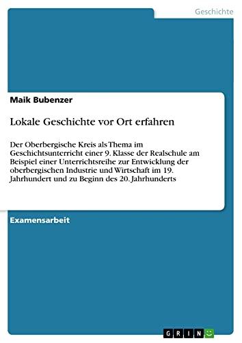 9783656531791: Lokale Geschichte vor Ort erfahren: Der Oberbergische Kreis als Thema im Geschichtsunterricht einer 9. Klasse der Realschule am Beispiel einer ... und zu Beginn des 20. Jahrhunderts