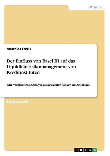 Der Einfluss Von Basel III Auf Das Liquiditatsrisikomanagement Von Kreditinstituten: Matthias ...