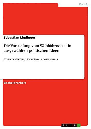 Die Vorstellung Vom Wohlfahrtsstaat in Ausgewahlten Politischen Ideen: Sebastian Lindinger