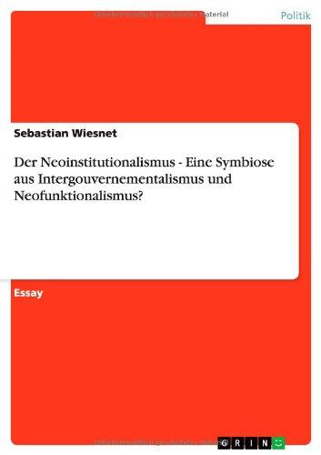 Der Neoinstitutionalismus - Eine Symbiose Aus Intergouvernementalismus Und Neofunktionalismus?: ...