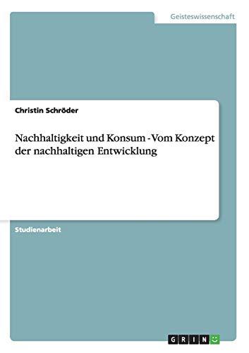 Nachhaltigkeit Und Konsum - Vom Konzept Der Nachhaltigen Entwicklung: Christin Schroder