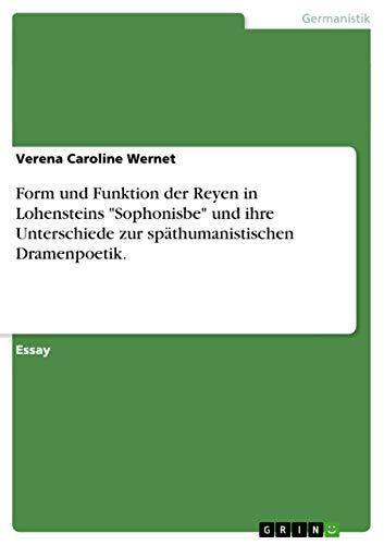 Form Und Funktion Der Reyen in Lohensteins Sophonisbe Und Ihre Unterschiede Zur Spathumanistischen ...