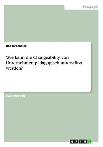 9783656610465: Wie kann die Changeability von Unternehmen  p�dagogisch unterst�tzt werden?