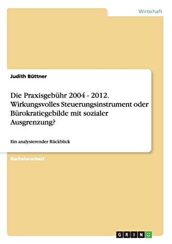 Die Praxisgebuhr 2004 - 2012. Wirkungsvolles Steuerungsinstrument Oder Burokratiegebilde Mit ...
