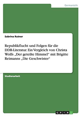 """9783656666882: Republikflucht und Folgen für die DDR-Literatur. Ein Vergleich von Christa Wolfs """"Der geteilte Himmel"""" mit Brigitte Reimanns """"Die Geschwister"""" (German Edition)"""