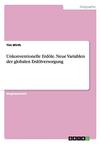 Unkonventionelle Erdöle. Neue Variablen der globalen Erdölversorgung: Tim Wirth