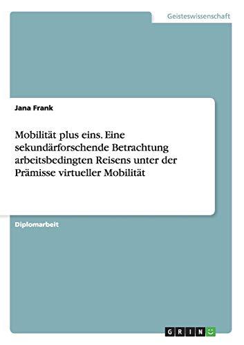 9783656678915: Mobilitat Plus Eins. Eine Sekundarforschende Betrachtung Arbeitsbedingten Reisens Unter Der Pramisse Virtueller Mobilitat (German Edition)