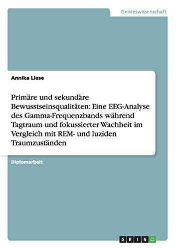 9783656696254: Primäre und sekundäre Bewusstseinsqualitäten: Eine EEG-Analyse des Gamma-Frequenzbands während Tagtraum und fokussierter Wachheit im Vergleich mit REM- und luziden Traumzuständen