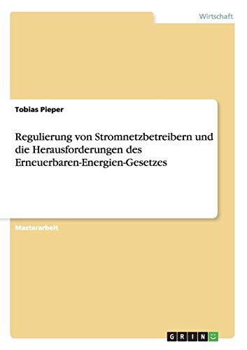 Regulierung von Stromnetzbetreibern und die Herausforderungen des Erneuerbaren-Energien-Gesetzes: ...