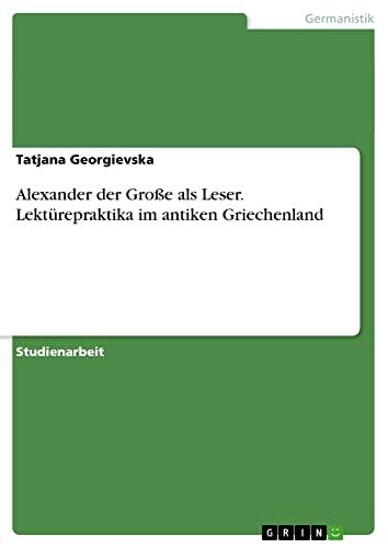 9783656726401: Alexander Der Grosse ALS Leser. Lekturepraktika Im Antiken Griechenland