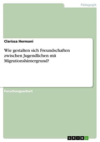 Wie Gestalten Sich Freundschaften Zwischen Jugendlichen Mit Migrationshintergrund? (Paperback): ...