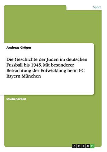 9783656857433: Die Geschichte der Juden im deutschen Fussball bis 1945. Mit besonderer Betrachtung der Entwicklung beim FC Bayern München
