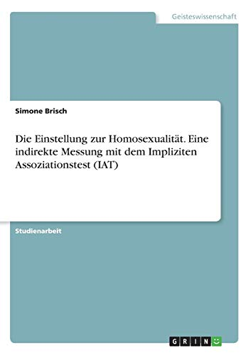 9783656858850: Die Einstellung zur Homosexualität. Eine indirekte Messung mit dem Impliziten Assoziationstest (IAT) (German Edition)