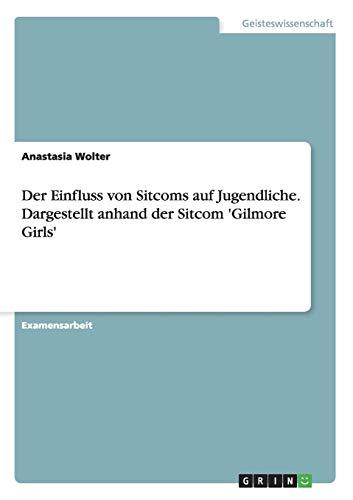 Der Einfluss von Sitcoms auf Jugendliche. Dargestellt anhand der Sitcom 'Gilmore Girls': ...