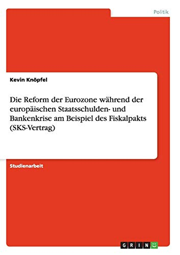 9783656874416: Die Reform der Eurozone während der europäischen Staatsschulden- und Bankenkrise am Beispiel des Fiskalpakts (SKS-Vertrag)
