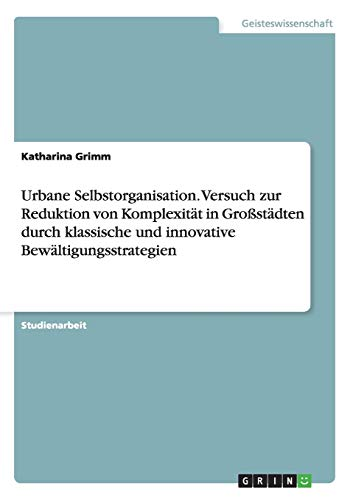 Urbane Selbstorganisation. Versuch Zur Reduktion Von Komplexitat in Grostadten Durch Klassische Und...