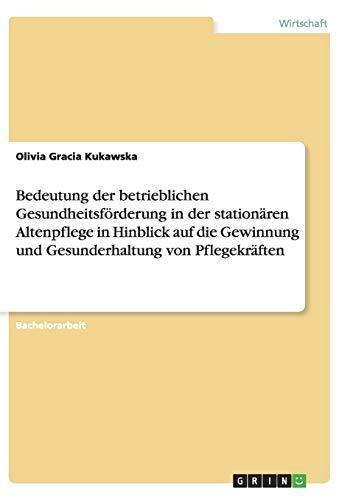 9783656894858: Bedeutung der betrieblichen Gesundheitsförderung in der stationären Altenpflege in Hinblick auf die Gewinnung und Gesunderhaltung von Pflegekräften (German Edition)